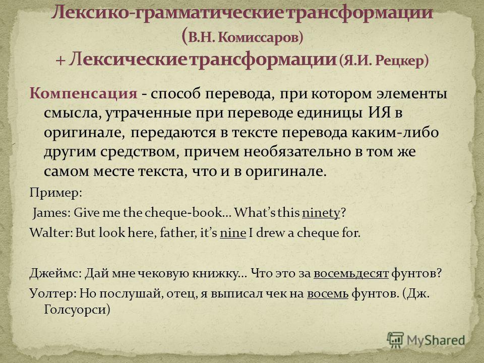 Компенсация - способ перевода, при котором элементы смысла, утраченные при переводе единицы ИЯ в оригинале, передаются в тексте перевода каким-либо другим средством, причем необязательно в том же самом месте текста, что и в оригинале. Пример: James:
