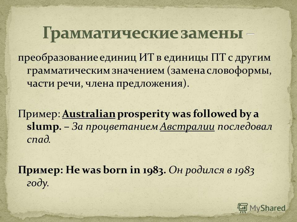преобразование единиц ИТ в единицы ПТ с другим грамматическим значением (замена словоформы, части речи, члена предложения). Пример: Australian prosperity was followed by a slump. – За процветанием Австралии последовал спад. Пример: He was born in 198