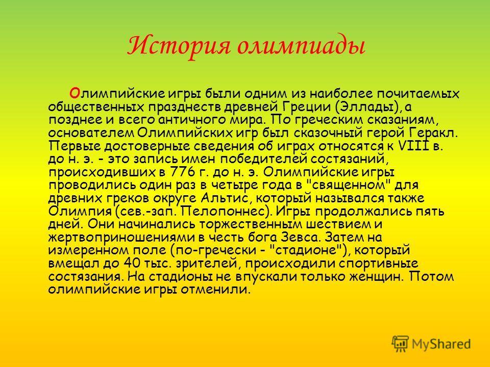 История олимпиады Олимпийские игры были одним из наиболее почитаемых общественных празднеств древней Греции (Эллады), а позднее и всего античного мира. По греческим сказаниям, основателем Олимпийских игр был сказочный герой Геракл. Первые достоверные