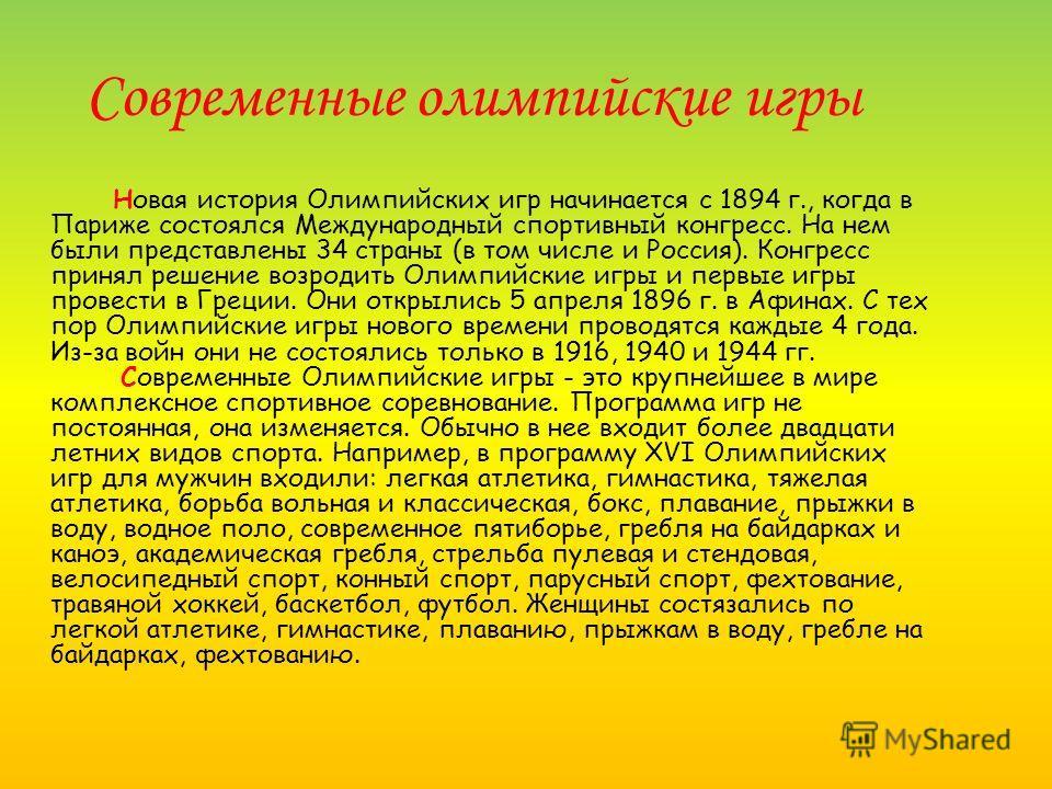 Современные олимпийские игры Новая история Олимпийских игр начинается с 1894 г., когда в Париже состоялся Международный спортивный конгресс. На нем были представлены 34 страны (в том числе и Россия). Конгресс принял решение возродить Олимпийские игры
