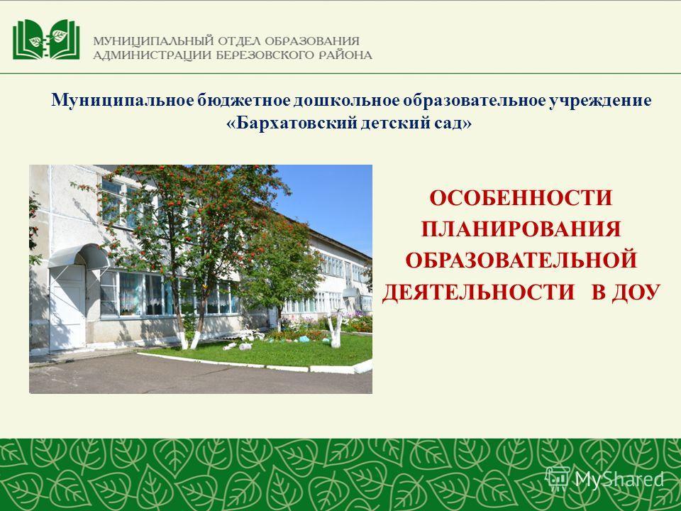 Муниципальное бюджетное дошкольное образовательное учреждение «Бархатовский детский сад» ОСОБЕННОСТИ ПЛАНИРОВАНИЯ ОБРАЗОВАТЕЛЬНОЙ ДЕЯТЕЛЬНОСТИ В ДОУ