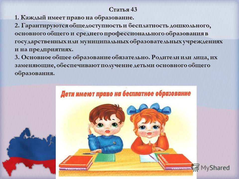 Статья 43 1. Каждый имеет право на образование. 2. Гарантируются общедоступность и бесплатность дошкольного, основного общего и среднего профессионального образования в государственных или муниципальных образовательных учреждениях и на предприятиях.