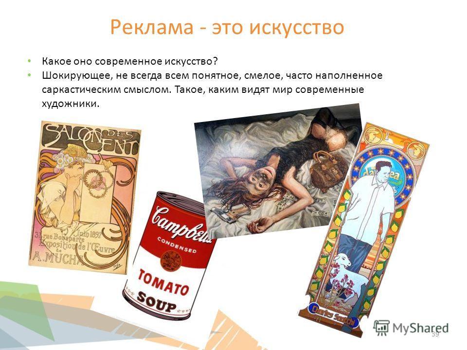 Реклама - это искусство Какое оно современное искусство? Шокирующее, не всегда всем понятное, смелое, часто наполненное саркастическим смыслом. Такое, каким видят мир современные художники. 39