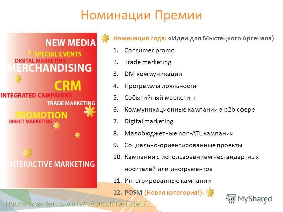 Номинации Премии Номинация года: «Идеи для Мыстецкого Арсенала) 1. Consumer promo 2. Trade marketing 3. DM коммуникации 4. Программы лояльности 5. Событийный маркетинг 6. Коммуникационные кампании в b2b сфере 7. Digital marketing 8. Малобюджетные non