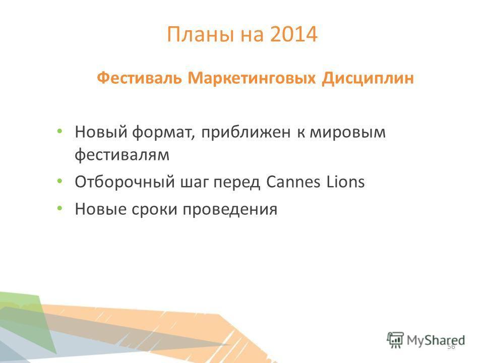 Планы на 2014 Фестиваль Маркетинговых Дисциплин Новый формат, приближен к мировым фестивалям Отборочный шаг перед Cannes Lions Новые сроки проведения 56