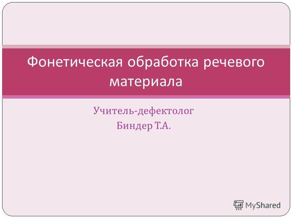 Учитель - дефектолог Биндер Т. А. Фонетическая обработка речевого материала