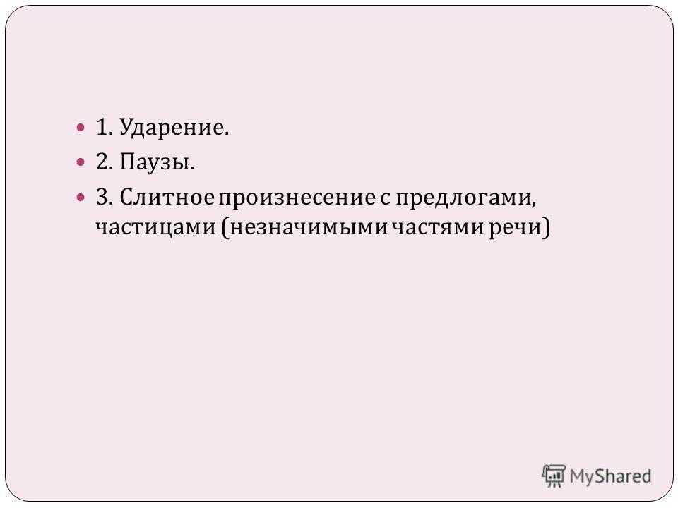 1. Ударение. 2. Паузы. 3. Слитное произнесение с предлогами, частицами ( незначимыми частями речи )