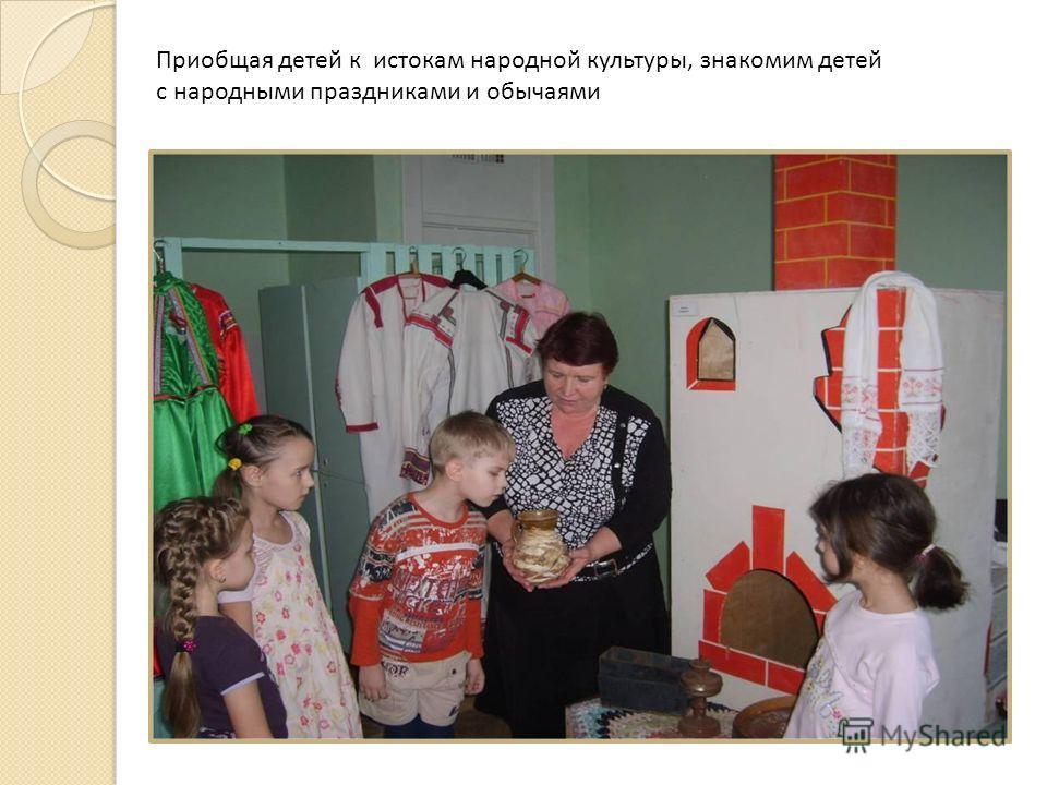Приобщая детей к истокам народной культуры, знакомим детей с народными праздниками и обычаями