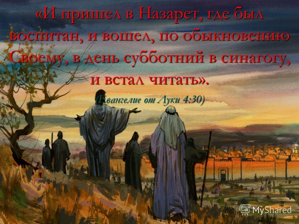«И пришел в Назарет, где был воспитан, и вошел, по обыкновению Своему, в день субботний в синагогу, и встал читать». (Евангелие от Луки 4:30)