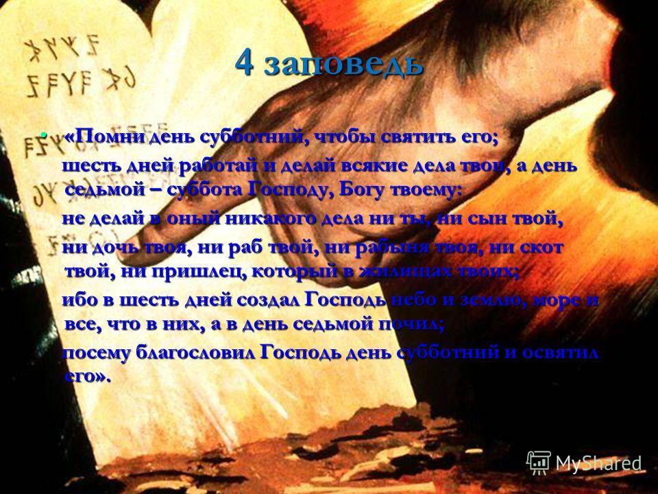 4 заповедь «Помни день субботний, чтобы святить его;«Помни день субботний, чтобы святить его; шесть дней работай и делай всякие дела твои, а день седьмой – суббота Господу, Богу твоему: шесть дней работай и делай всякие дела твои, а день седьмой – су