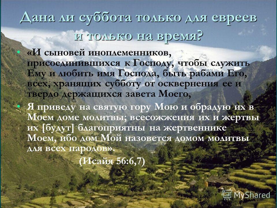 Дана ли суббота только для евреев и только на время? «И сыновей иноплеменников, присоединившихся к Господу, чтобы служить Ему и любить имя Господа, быть рабами Его, всех, хранящих субботу от осквернения ее и твердо держащихся завета Моего, Я приведу