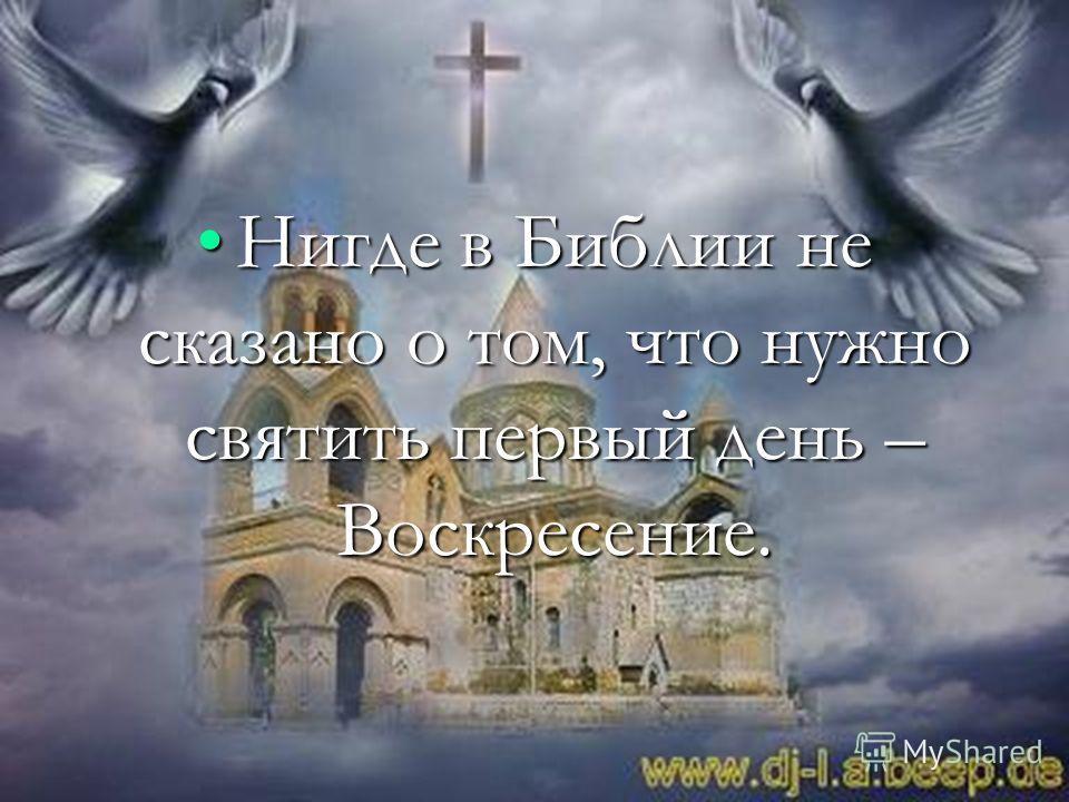 Нигде в Библии не сказано о том, что нужно святить первый день – Воскресение.Нигде в Библии не сказано о том, что нужно святить первый день – Воскресение.
