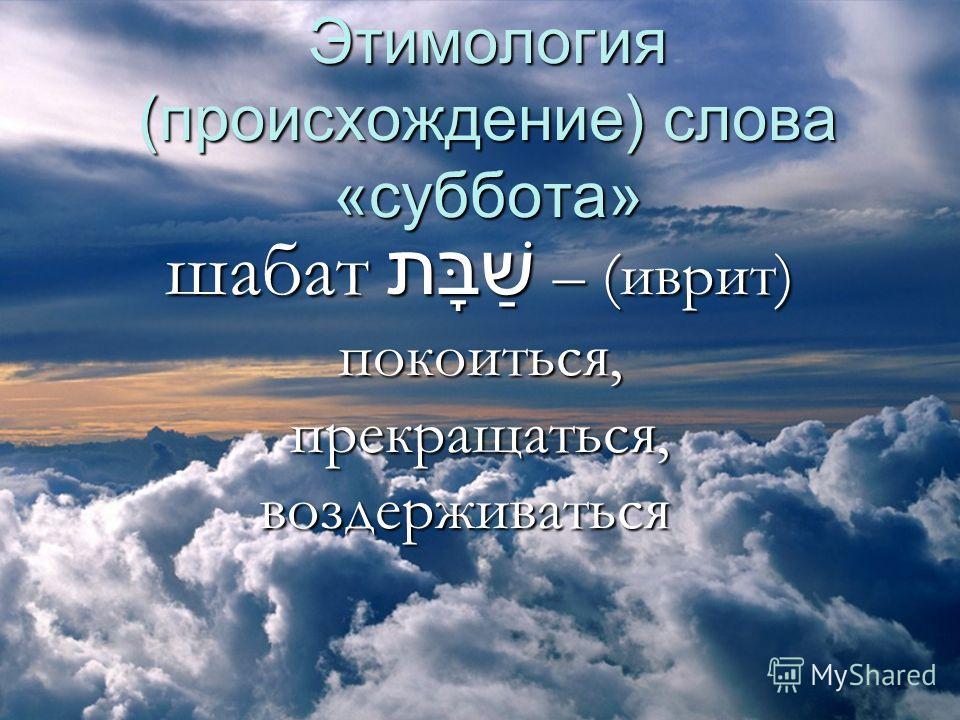 Этимология (происхождение) слова «суббота» шабат שַׁבָּת – (иврит) покоиться, прекращаться, воздерживаться шабат שַׁבָּת – (иврит) покоиться, прекращаться, воздерживаться