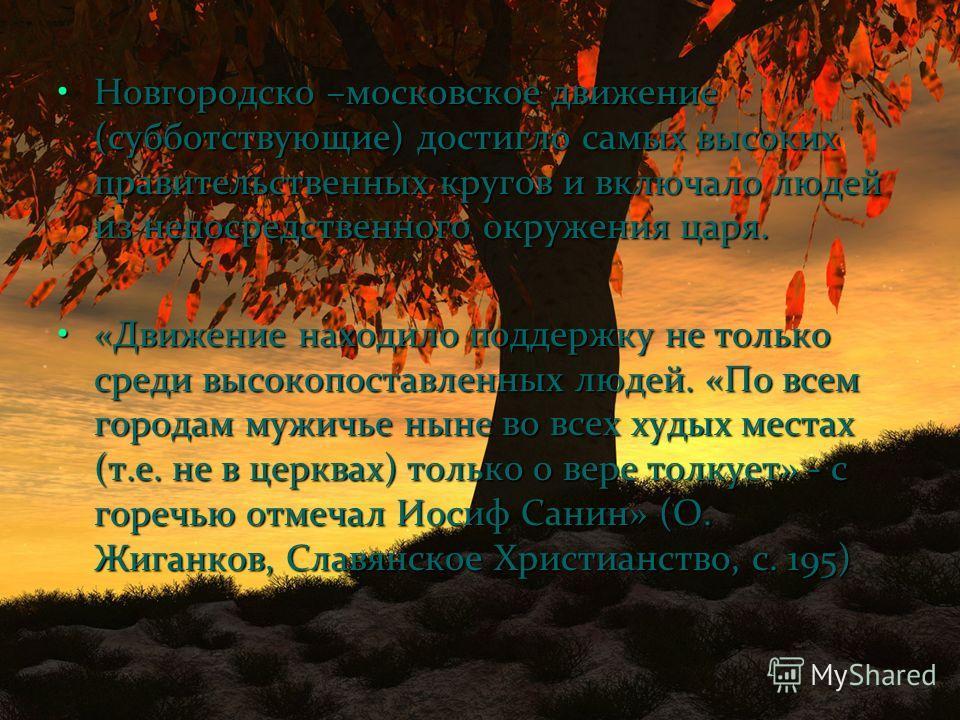 Новгородско –московское движение (субботствующие) достигло самых высоких правительственных кругов и включало людей из непосредственного окружения царя.Новгородско –московское движение (субботствующие) достигло самых высоких правительственных кругов и