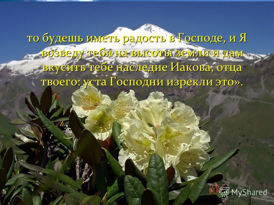 то будешь иметь радость в Господе, и Я возведу тебя на высоты земли и дам вкусить тебе наследие Иакова, отца твоего: уста Господни изрекли это».