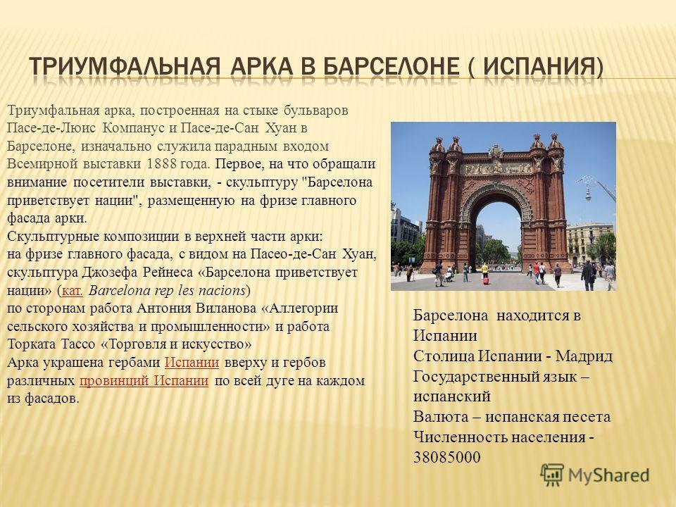 Триумфальная арка, построенная на стыке бульваров Пасе-де-Люис Компанус и Пасе-де-Сан Хуан в Барселоне, изначально служила парадным входом Всемирной выставки 1888 года. Первое, на что обращали внимание посетители выставки, - скульптуру