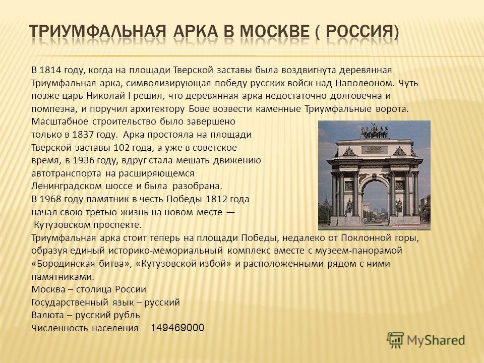 В 1814 году, когда на площади Тверской заставы была воздвигнута деревянная Триумфальная арка, символизирующая победу русских войск над Наполеоном. Чуть позже царь Николай I решил, что деревянная арка недостаточно долговечна и помпезна, и поручил архи