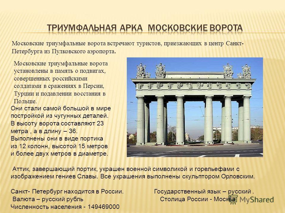 Московские триумфальные ворота встречают туристов, приезжающих в центр Санкт- Петербурга из Пулковского аэропорта. Московские триумфальные ворота установлены в память о подвигах, совершенных российскими солдатами в сражениях в Персии, Турции и подавл