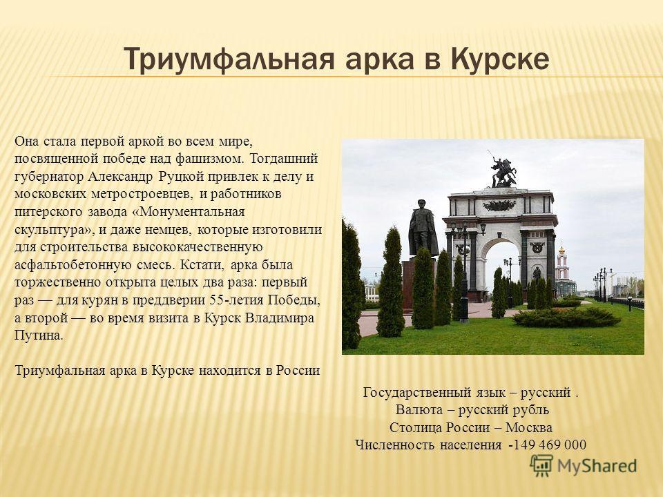 Триумфальная арка в Курске Она стала первой аркой во всем мире, посвященной победе над фашизмом. Тогдашний губернатор Александр Руцкой привлек к делу и московских метростроевцев, и работников питерского завода «Монументальная скульптура», и даже немц
