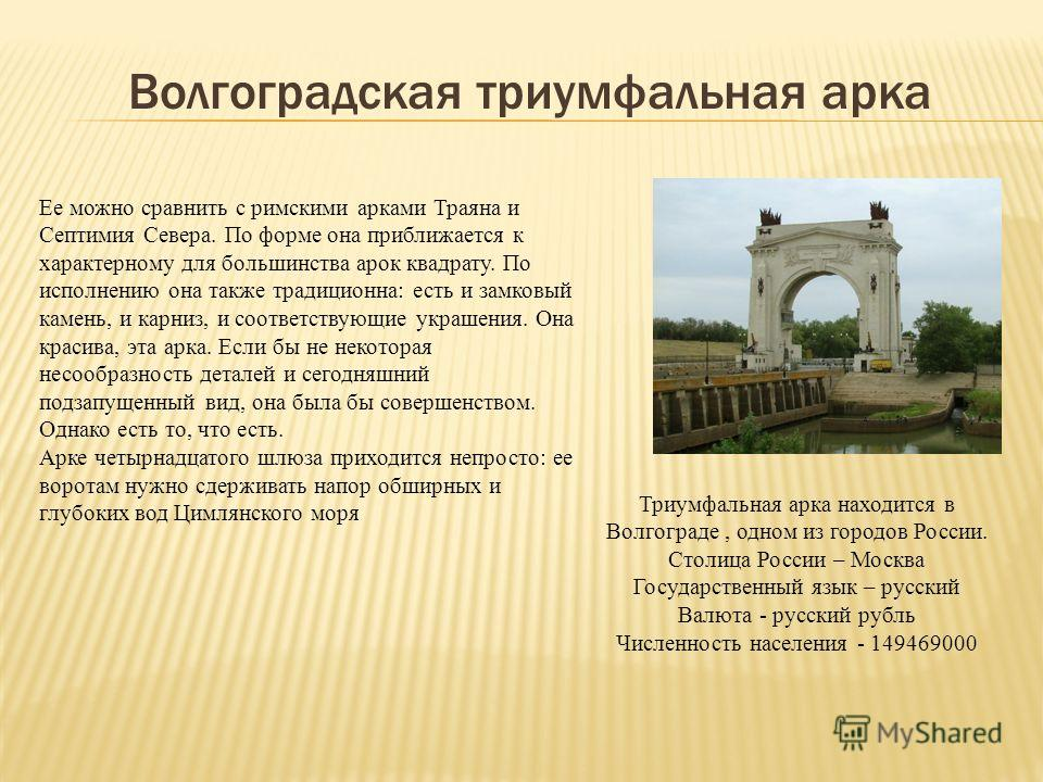 Волгоградская триумфальная арка Ее можно сравнить с римскими арками Траяна и Септимия Севера. По форме она приближается к характерному для большинства арок квадрату. По исполнению она также традиционна: есть и замковый камень, и карниз, и соответству