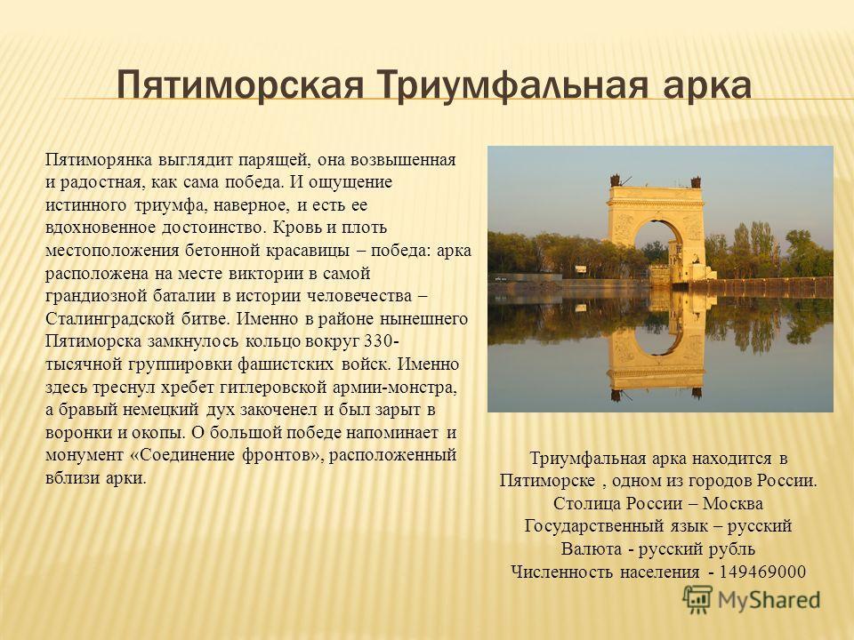 Пятиморская Триумфальная арка Пятиморянка выглядит парящей, она возвышенная и радостная, как сама победа. И ощущение истинного триумфа, наверное, и есть ее вдохновенное достоинство. Кровь и плоть местоположения бетонной красавицы – победа: арка распо