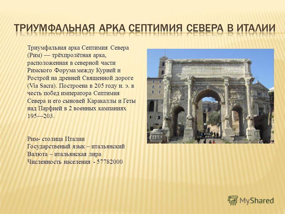 Триумфальная арка Септимия Севера (Рим) трёхпролётная арка, расположенная в северной части Римского Форума между Курией и Рострой на древней Священной дороге (Via Sacra). Построена в 205 году н. э. в честь побед императора Септимия Севера и его сынов