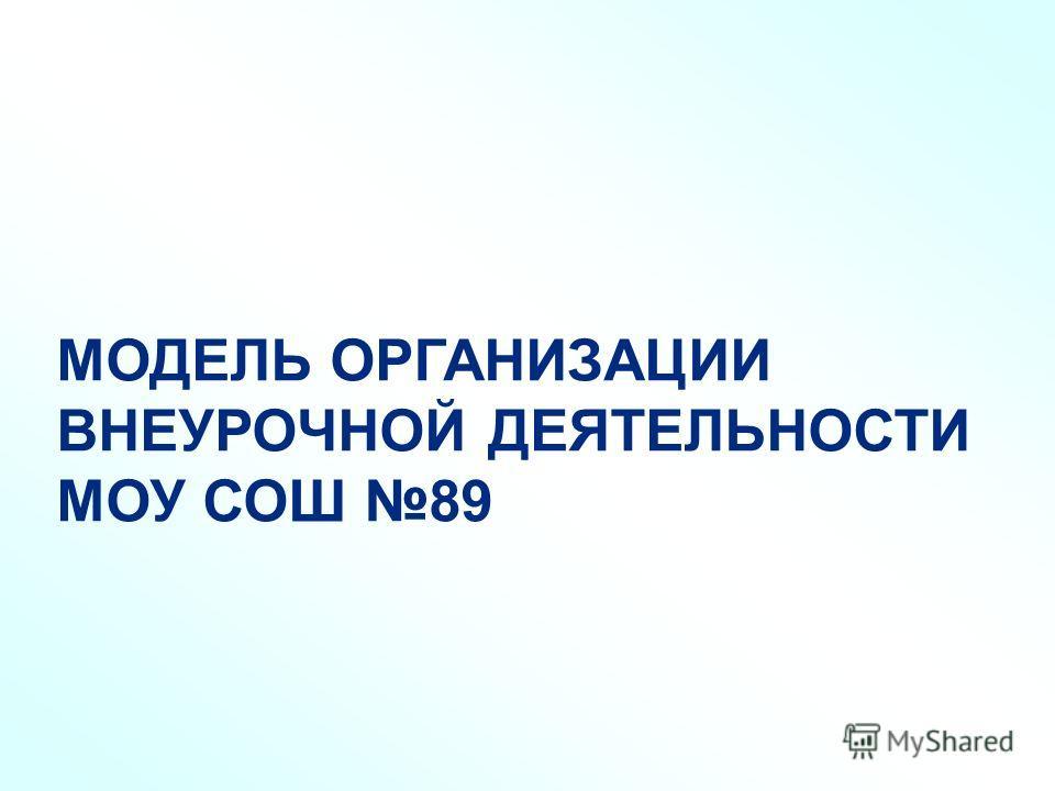 МОДЕЛЬ ОРГАНИЗАЦИИ ВНЕУРОЧНОЙ ДЕЯТЕЛЬНОСТИ МОУ СОШ 89