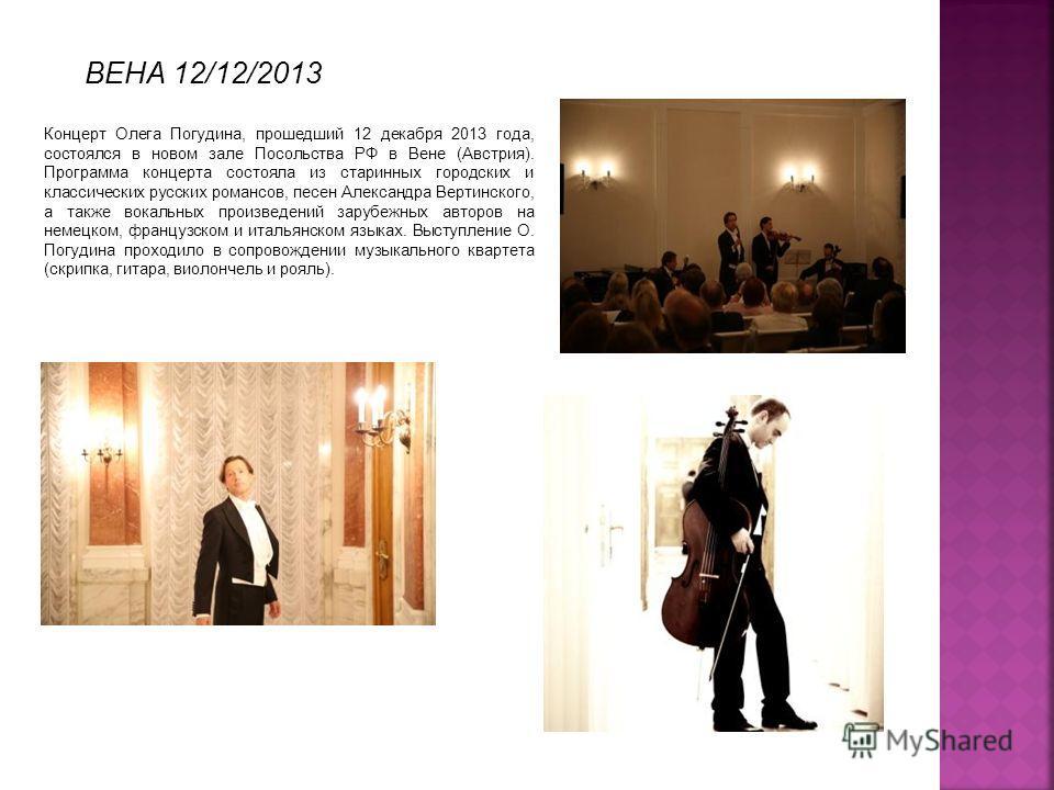 Концерт Олега Погудина, прошедший 12 декабря 2013 года, состоялся в новом зале Посольства РФ в Вене (Австрия). Программа концерта состояла из старинных городских и классических русских романсов, песен Александра Вертинского, а также вокальных произве