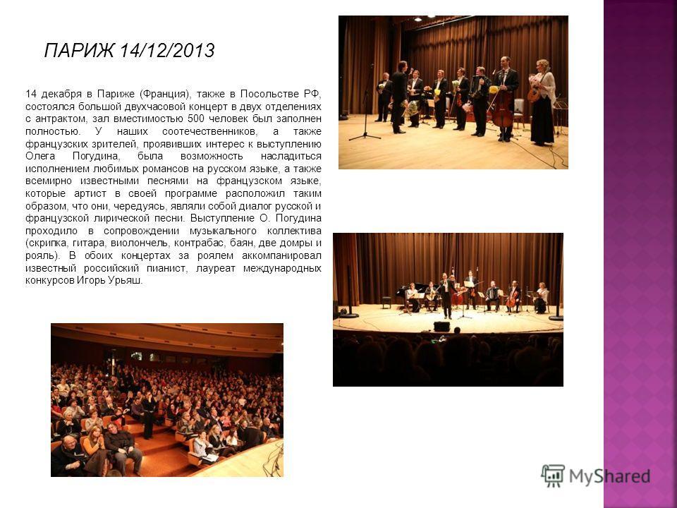 ПАРИЖ 14/12/2013 14 декабря в Париже (Франция), также в Посольстве РФ, состоялся большой двухчасовой концерт в двух отделениях с антрактом, зал вместимостью 500 человек был заполнен полностью. У наших соотечественников, а также французских зрителей,