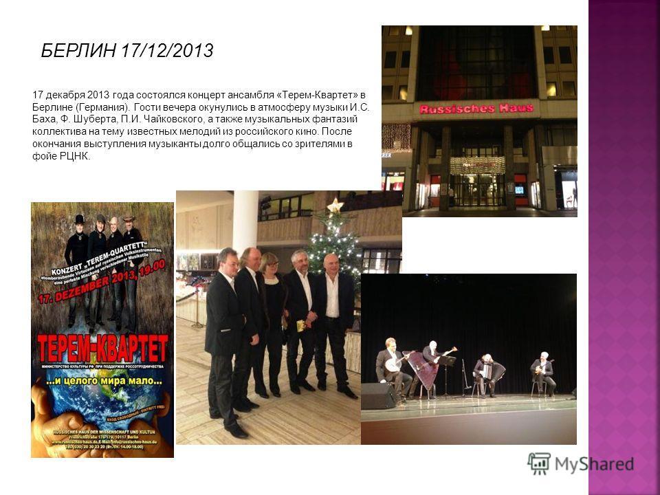 17 декабря 2013 года состоялся концерт ансамбля «Терем-Квартет» в Берлине (Германия). Гости вечера окунулись в атмосферу музыки И.С. Баха, Ф. Шуберта, П.И. Чайковского, а также музыкальных фантазий коллектива на тему известных мелодий из российского