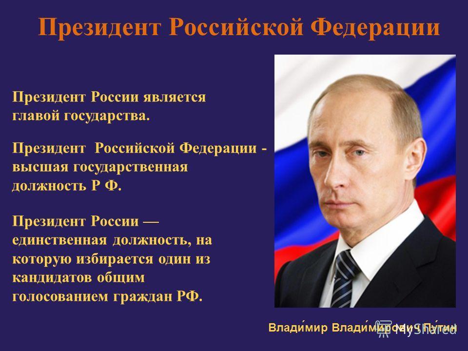 Президент Российской Федерации Президент России является главой государства. Президент Российской Федерации - высшая государственная должность Р Ф. Президент России единственная должность, на которую избирается один из кандидатов общим голосованием г
