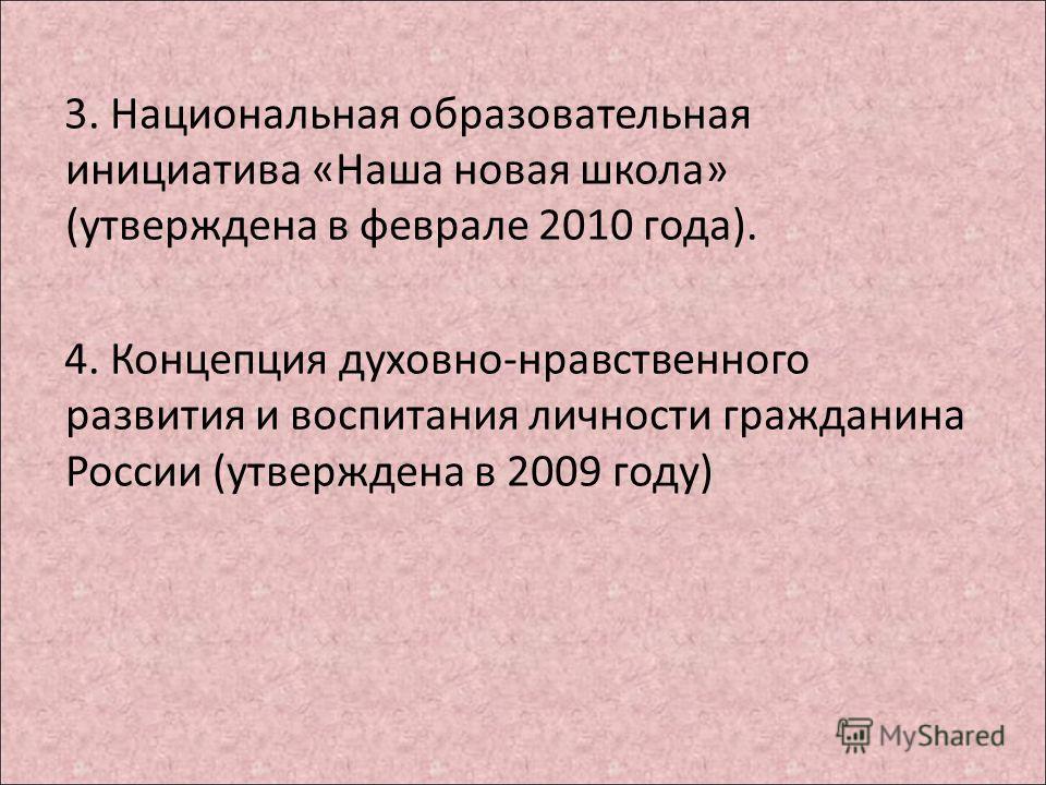 3. Национальная образовательная инициатива «Наша новая школа» (утверждена в феврале 2010 года). 4. Концепция духовно-нравственного развития и воспитания личности гражданина России (утверждена в 2009 году)
