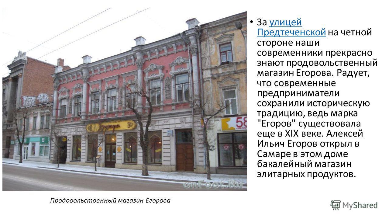 За улицей Предтеченской на четной стороне наши современники прекрасно знают продовольственный магазин Егорова. Радует, что современные предприниматели сохранили историческую традицию, ведь марка
