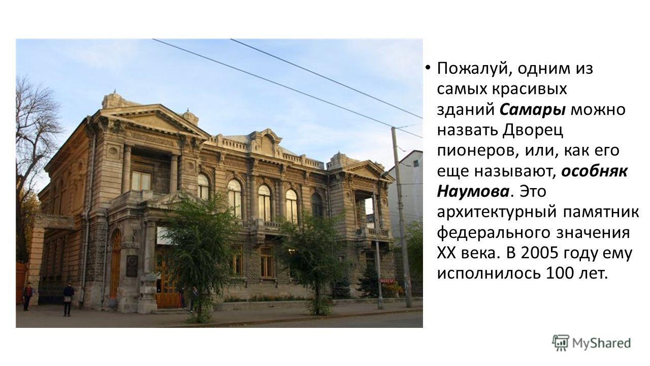 Пожалуй, одним из самых красивых зданий Самары можно назвать Дворец пионеров, или, как его еще называют, особняк Наумова. Это архитектурный памятник федерального значения XX века. В 2005 году ему исполнилось 100 лет.