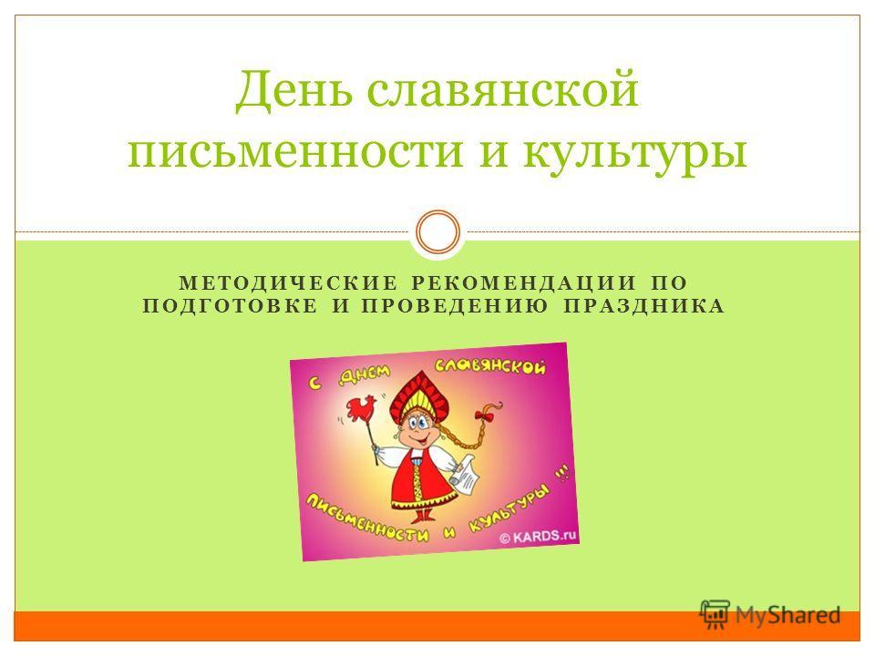 МЕТОДИЧЕСКИЕ РЕКОМЕНДАЦИИ ПО ПОДГОТОВКЕ И ПРОВЕДЕНИЮ ПРАЗДНИКА День славянской письменности и культуры