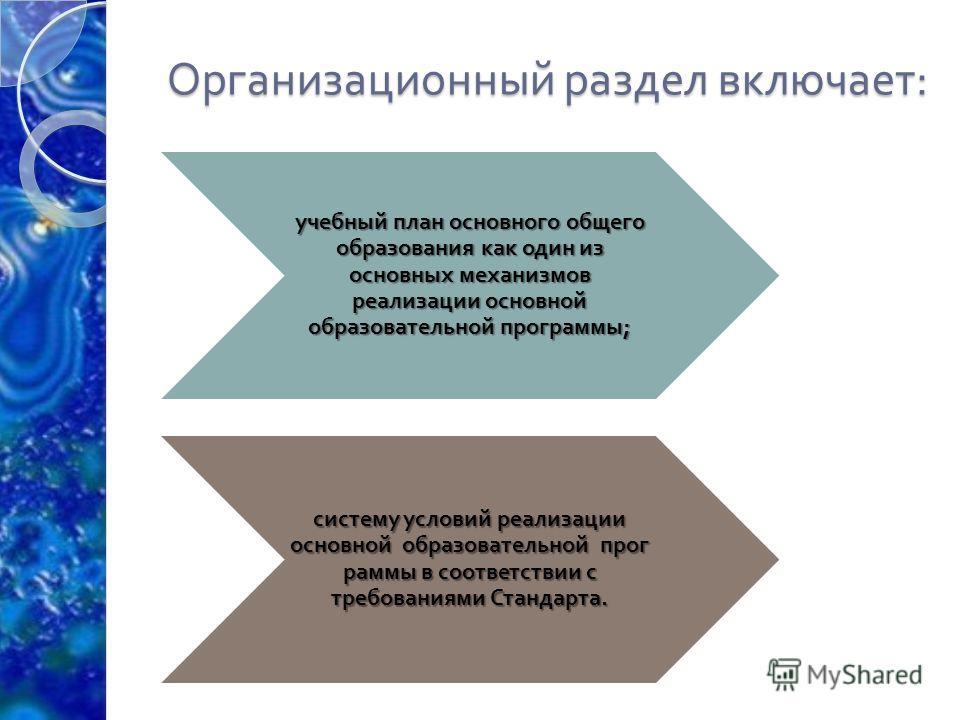 Организационный раздел включает : учебный план основного общего образования как один из основных механизмов реализации основной образовательной программы ; систему условий реализации основной образовательной программы в соответствии с требованиями Ст