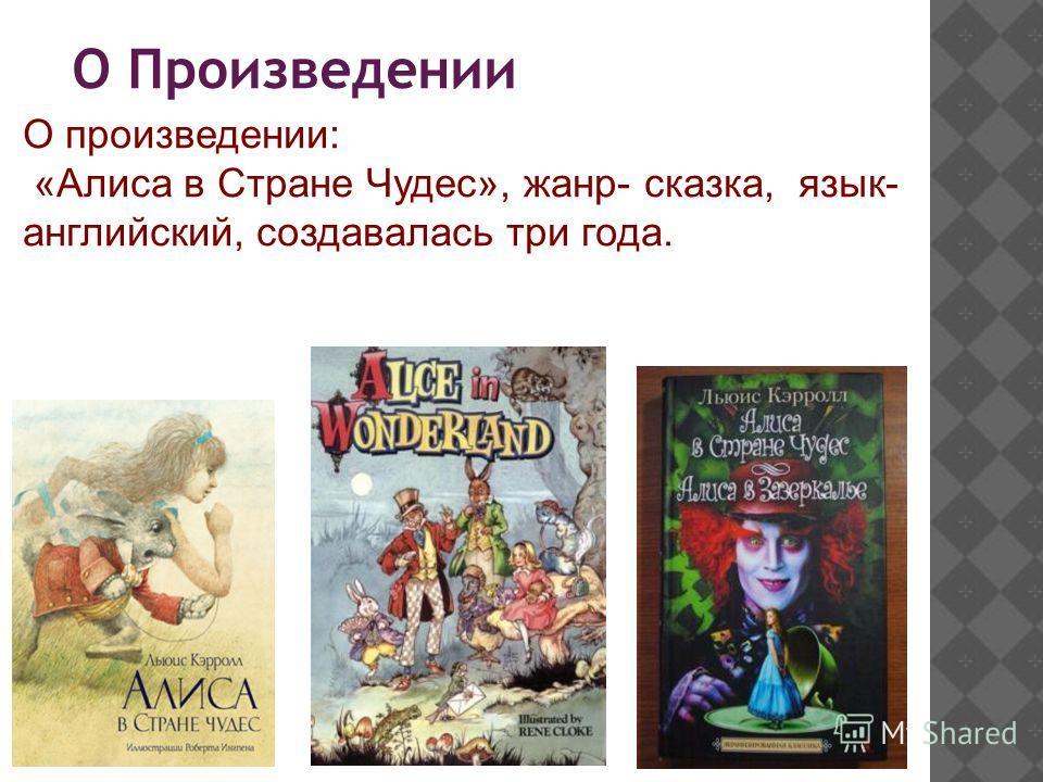 О Произведении О произведении: «Алиса в Стране Чудес», жанр- сказка, язык- английский, создавалась три года.