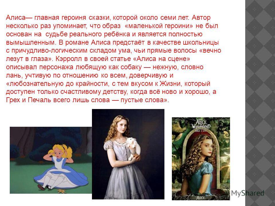 Алиса главная героиня сказки, которой около семи лет. Автор несколько раз упоминает, что образ «маленькой героини» не был основан на судьбе реального ребёнка и является полностью вымышленным. В романе Алиса предстаёт в качестве школьницы с причудливо