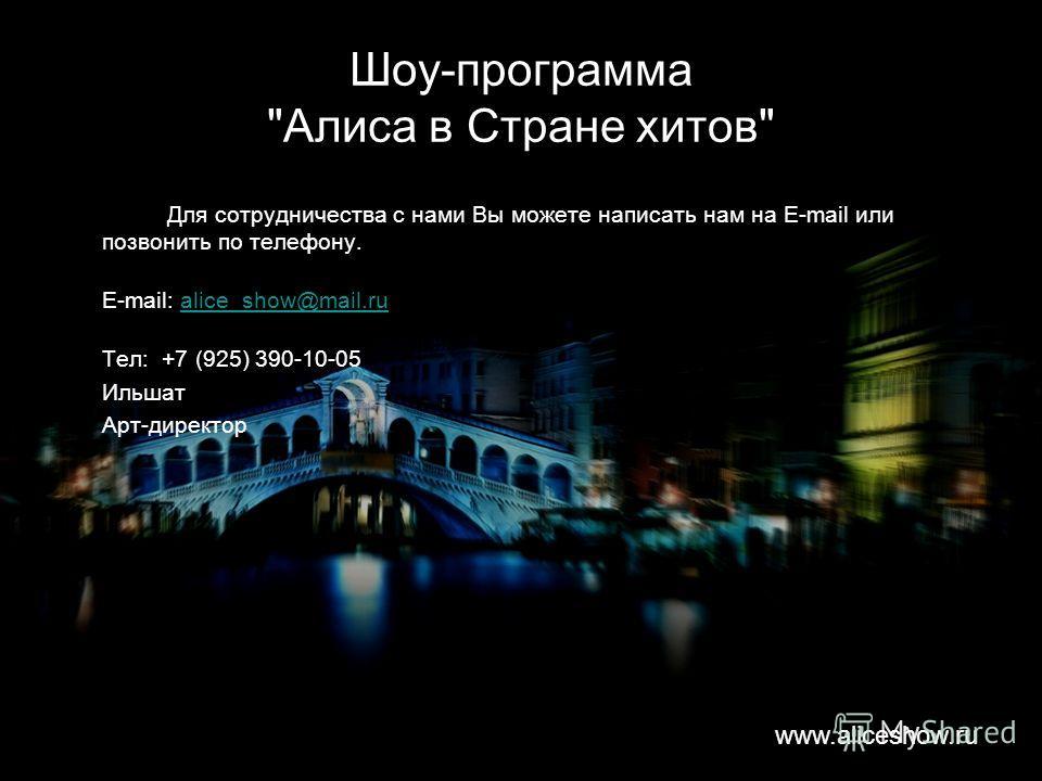 Шоу-программа Алиса в Стране хитов Для сотрудничества с нами Вы можете написать нам на E-mail или позвонить по телефону. E-mail: alice_show@mail.rualice_show@mail.ru Тел: +7 (925) 390-10-05 Ильшат Арт-директор www.aliceshow.ru