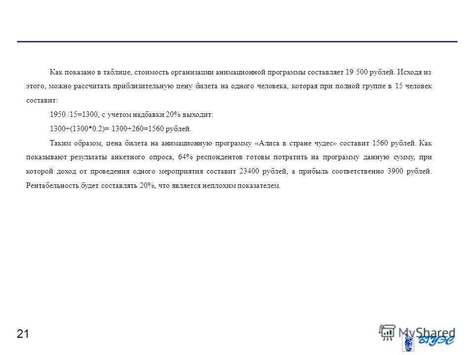 21 Как показано в таблице, стоимость организации анимационной программы составляет 19 500 рублей. Исходя из этого, можно рассчитать приблизительную цену билета на одного человека, которая при полной группе в 15 человек составит: 1950 /15=1300, с учет