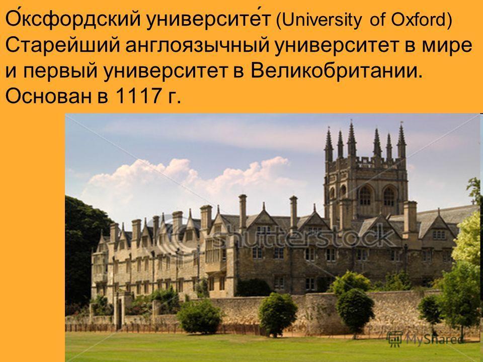 О́оксфордский университет́т (University of Oxford) Старейший англоязычный университетт в мире и первый университетт в Великобритании. Основан в 1117 г.
