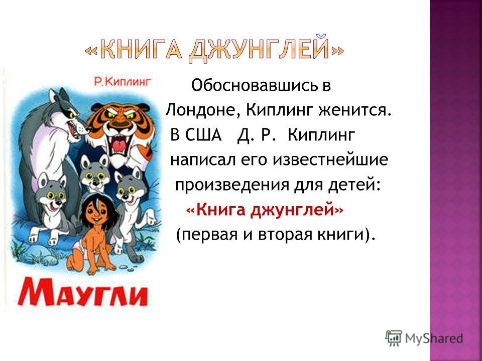 Обосновавшись в Лондоне, Киплинг женится. В США Д. Р. Киплинг написал его известнейшие произведения для детей: «Книга джунглей» (первая и вторая книги).