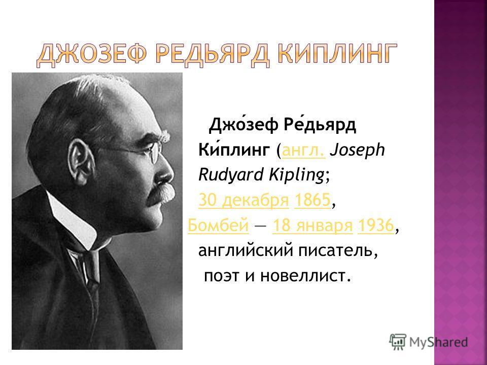 Джозеф Редьярд Киплинг (англ. Josephангл. Rudyard Kipling; 30 декабря 1865,30 декабря 1865 Бомбей 18 января 1936,Бомбей 18 января 1936 английский писатель, поэт и новеллист.