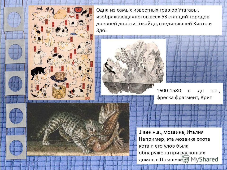 Одна из самых известных гравюр Утагавы, изображающая котов всех 53 станций-городов древней дороги Токайдо, соединявшей Киото и Эдо. 1 век н.э., мозаика, Италия Например, эта мозаика охота кота и его улов была обнаружена при раскопках домов в Помпеях.