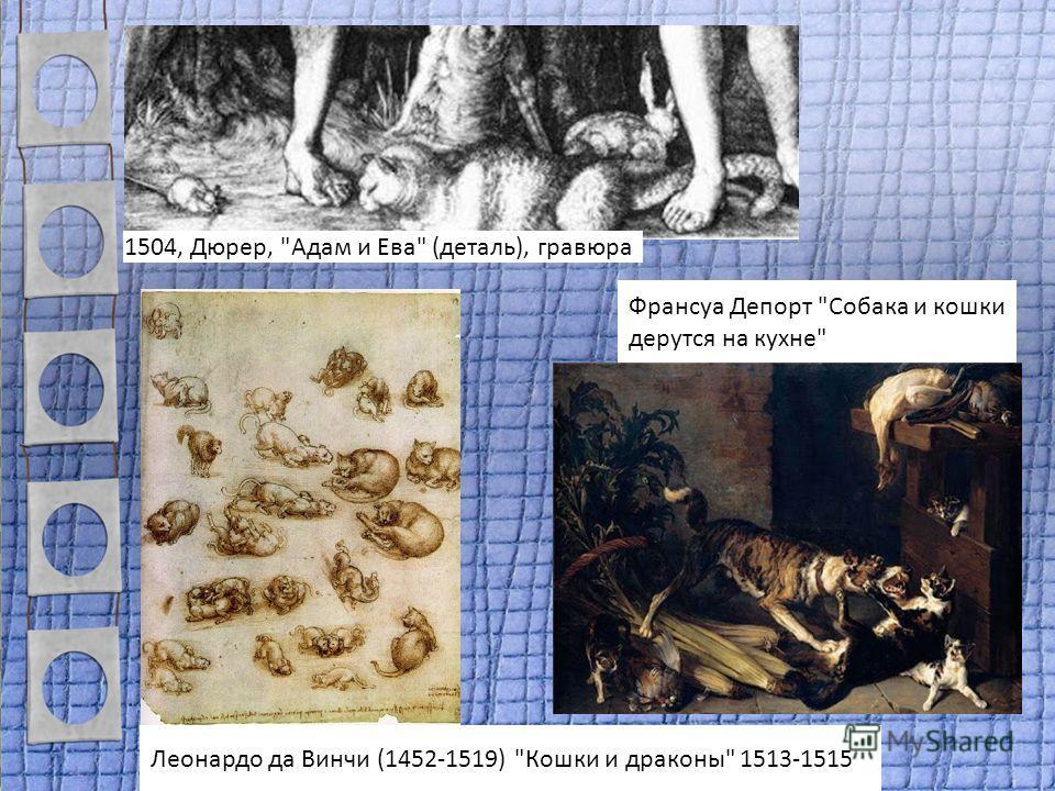 1504, Дюрер, Адам и Ева (деталь), гравюра Леонардо да Винчи (1452-1519) Кошки и драконы 1513-1515 Франсуа Депорт Собака и кошки дерутся на кухне