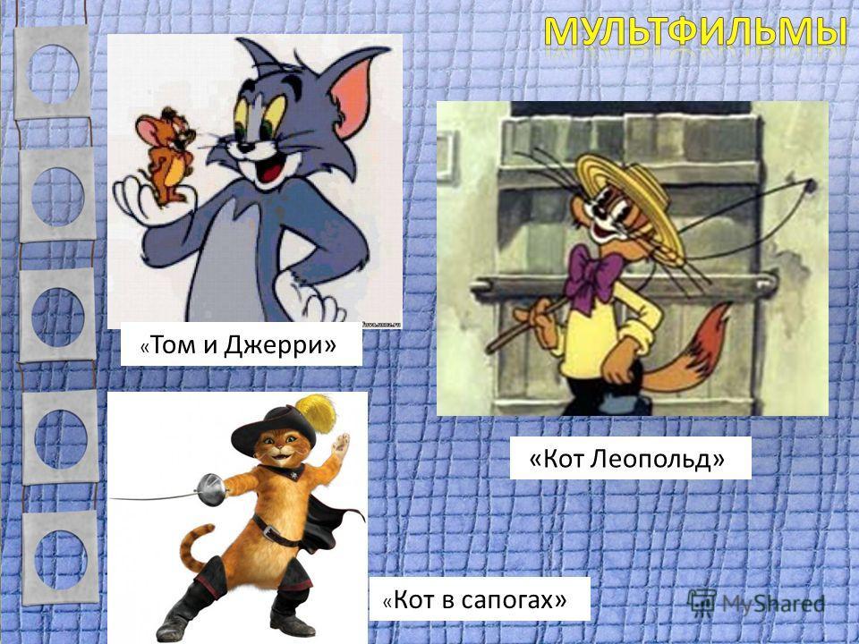« Том и Джерри» « Кот в сапогах» «Кот Леопольд»