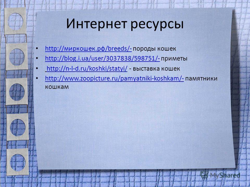 Интернет ресурсы http://миркошек.рф/breeds/- породы кошек http://миркошек.рф/breeds/- http://blog.i.ua/user/3037838/598751/- приметы http://blog.i.ua/user/3037838/598751/- http://n-l-d.ru/koshki/statyi/ - выставка кошекhttp://n-l-d.ru/koshki/statyi/
