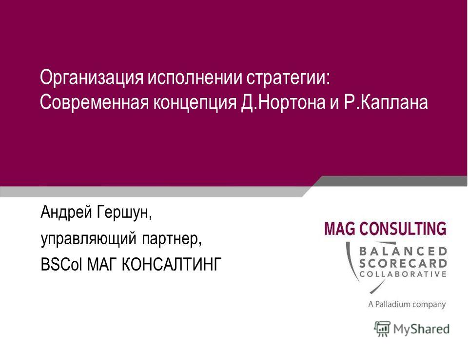 Организация исполнении стратегии: Современная концепция Д.Нортона и Р.Каплана Андрей Гершун, управляющий партнер, BSCol МАГ КОНСАЛТИНГ