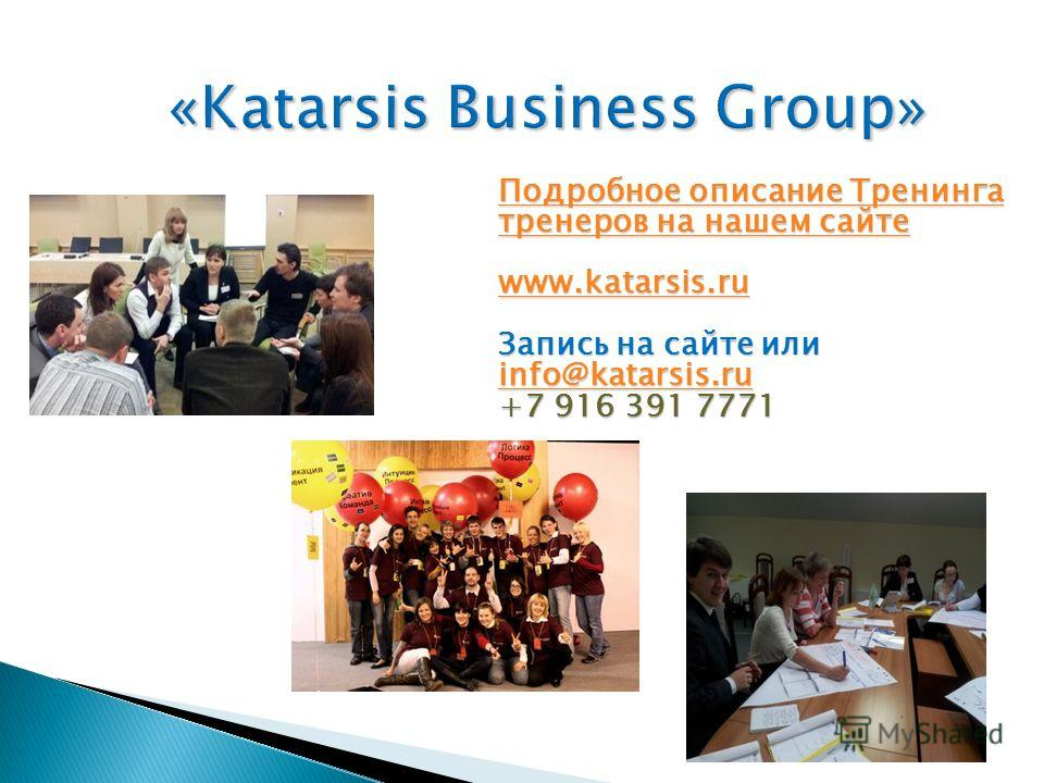 «Katarsis Business Group» Подробное описание Тренинга тренеров на нашем сайте Подробное описание Тренинга тренеров на нашем сайте www.katarsis.ru Запись на сайте или info@katarsis.ru +7 916 391 7771