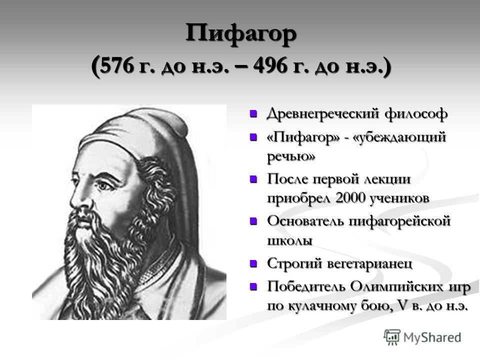 Пифагор ( 576 г. до н.э. – 496 г. до н.э.) Древнегреческий философ Древнегреческий философ «Пифагор» - «убеждающий речью» «Пифагор» - «убеждающий речью» После первой лекции приобрел 2000 учеников После первой лекции приобрел 2000 учеников Основатель